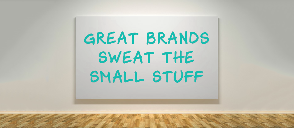 Great Brands Sweat the Small Stuff